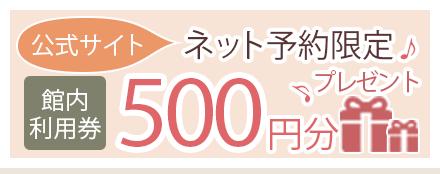 公式サイト ネット予約限定 館内利用券 500円分プレゼント